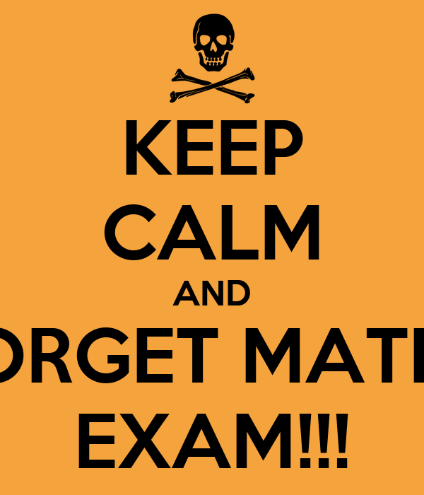 KEEP CALM AND FORGET MATHS EXAM!!!