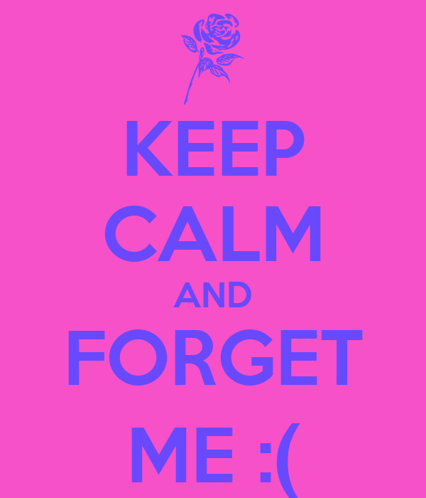 KEEP CALM AND  FORGET  ME :(