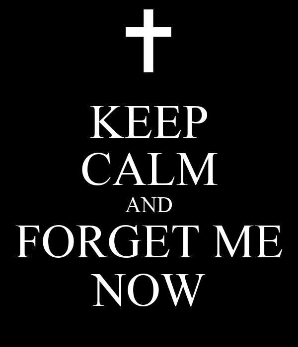 KEEP CALM AND FORGET ME NOW