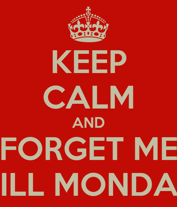 KEEP CALM AND FORGET ME 'TILL MONDAY