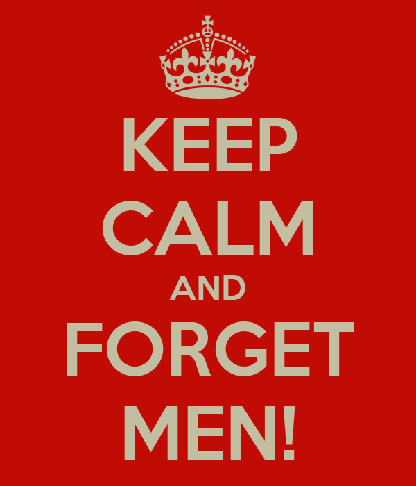 KEEP CALM AND FORGET MEN!