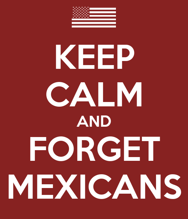 KEEP CALM AND FORGET MEXICANS