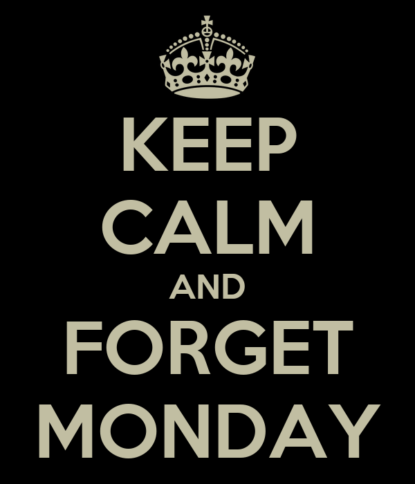 KEEP CALM AND FORGET MONDAY