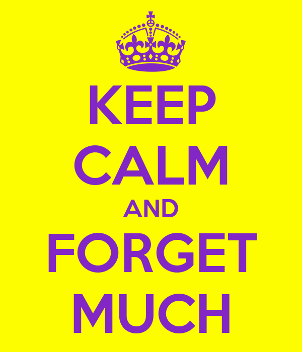 KEEP CALM AND FORGET MUCH