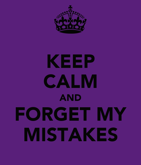 KEEP CALM AND FORGET MY MISTAKES
