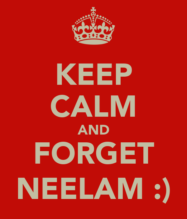 KEEP CALM AND FORGET NEELAM :)