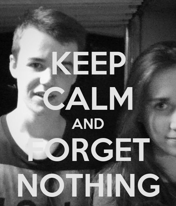 KEEP CALM AND FORGET NOTHING
