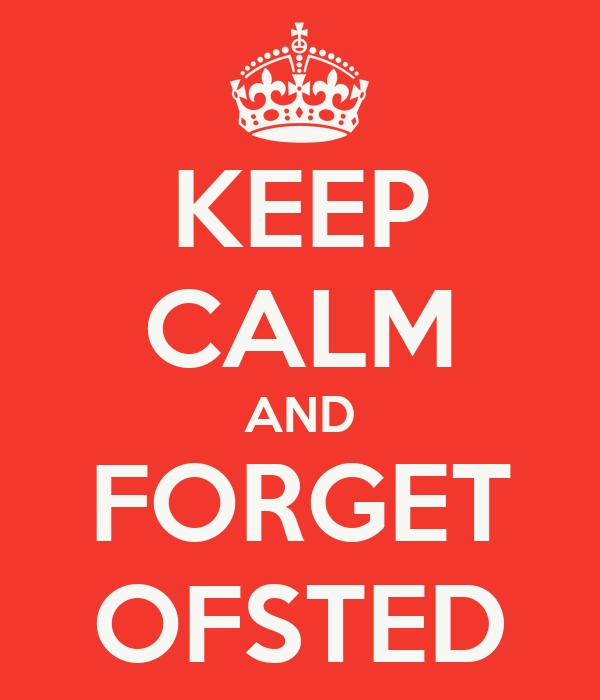 KEEP CALM AND FORGET OFSTED