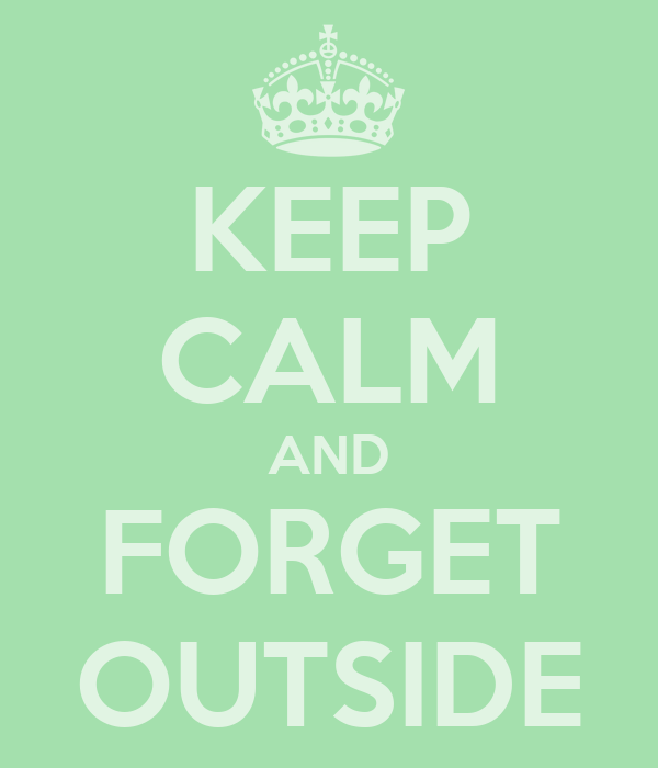 KEEP CALM AND FORGET OUTSIDE