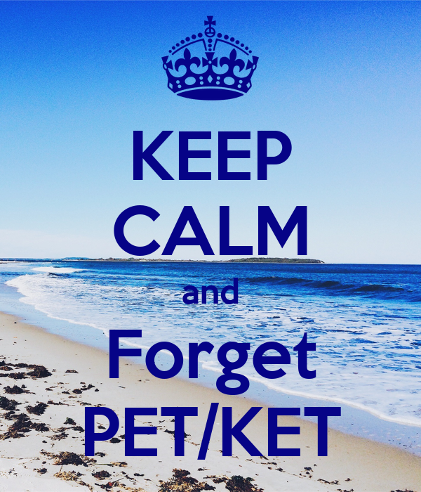 KEEP CALM and Forget PET/KET