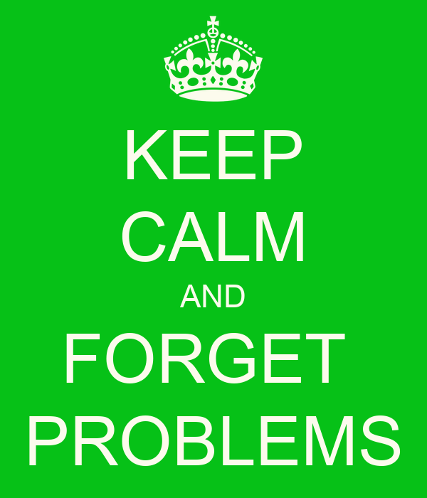 KEEP CALM AND FORGET  PROBLEMS