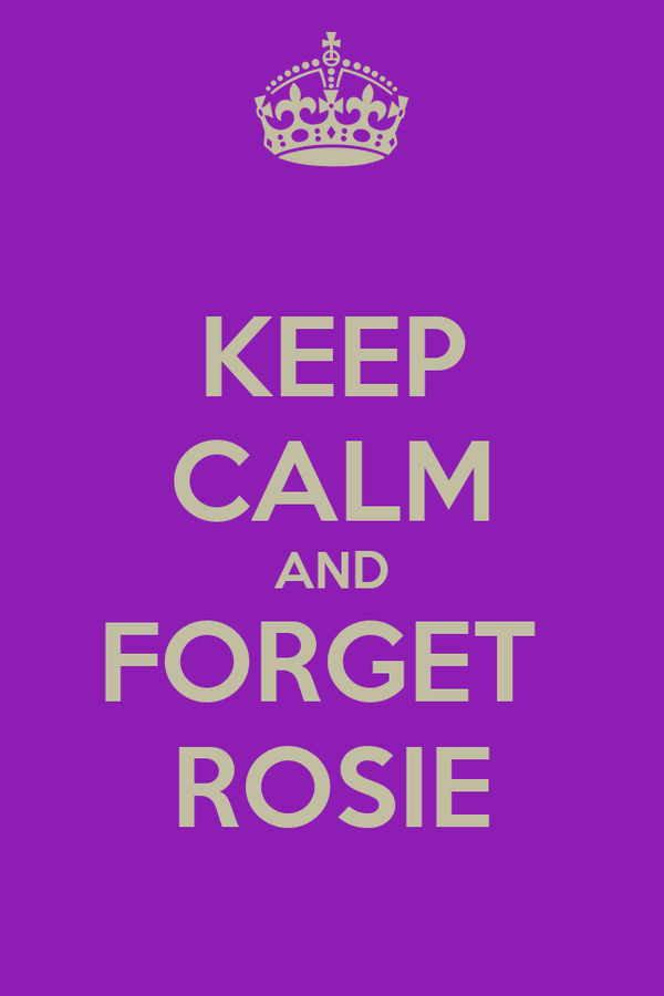 KEEP CALM AND FORGET  ROSIE
