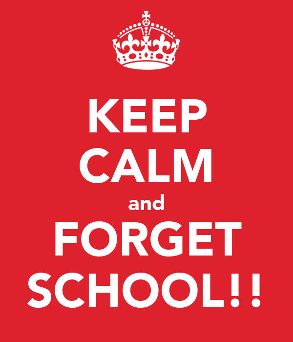 KEEP CALM and FORGET SCHOOL!!