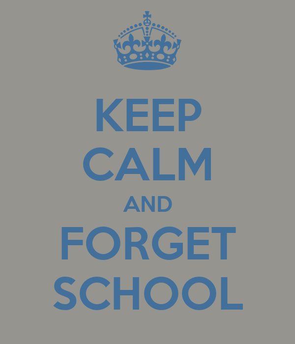 KEEP CALM AND FORGET SCHOOL