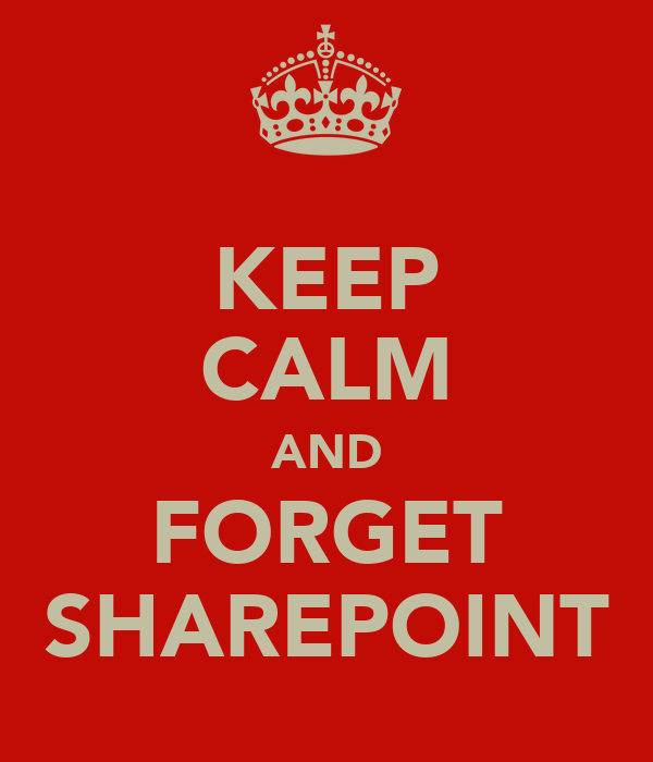 KEEP CALM AND FORGET SHAREPOINT
