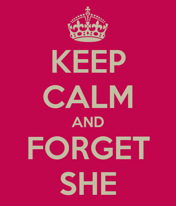 KEEP CALM AND FORGET SHE