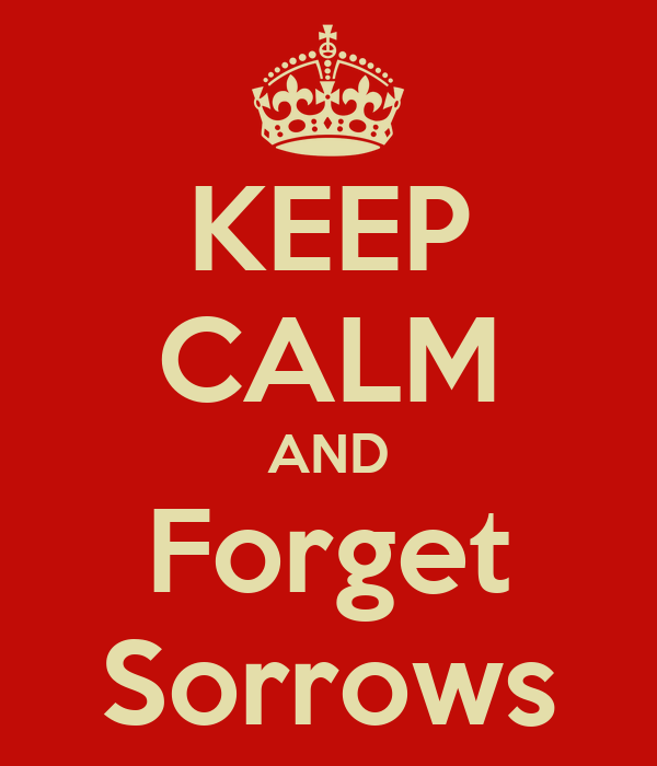 KEEP CALM AND Forget Sorrows