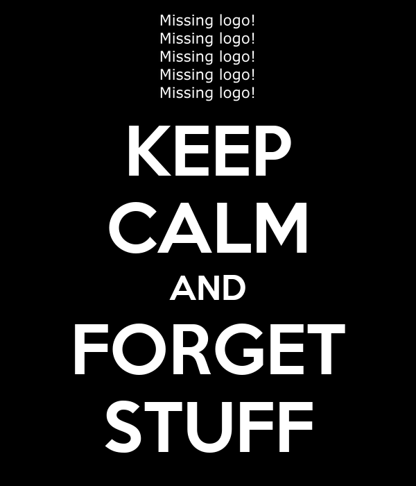 KEEP CALM AND FORGET STUFF