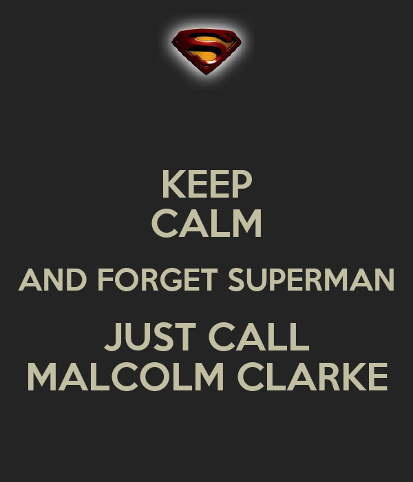 KEEP CALM AND FORGET SUPERMAN JUST CALL MALCOLM CLARKE