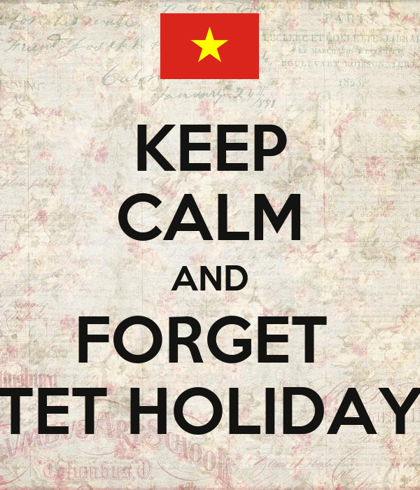 KEEP CALM AND FORGET  TET HOLIDAY