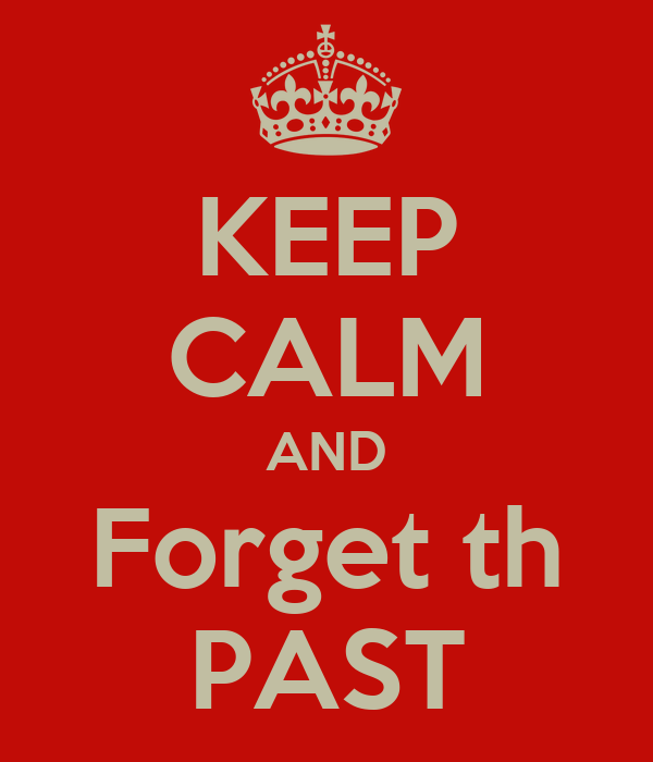 KEEP CALM AND Forget th PAST