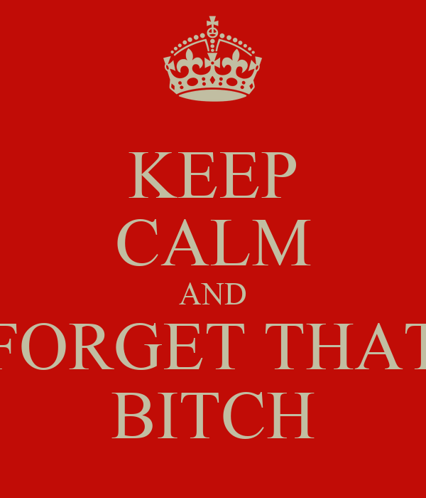 KEEP CALM AND FORGET THAT BITCH