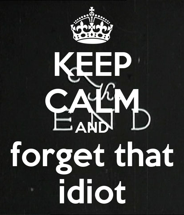 KEEP CALM AND forget that idiot