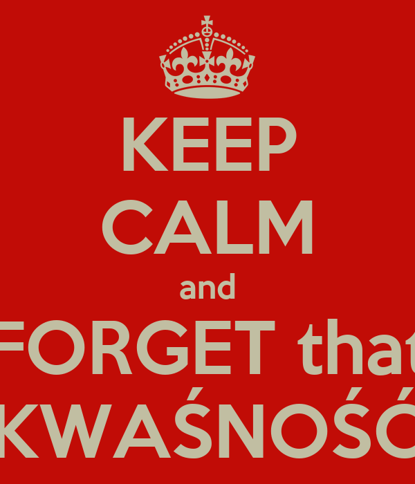 KEEP CALM and FORGET that KWAŚNOŚĆ