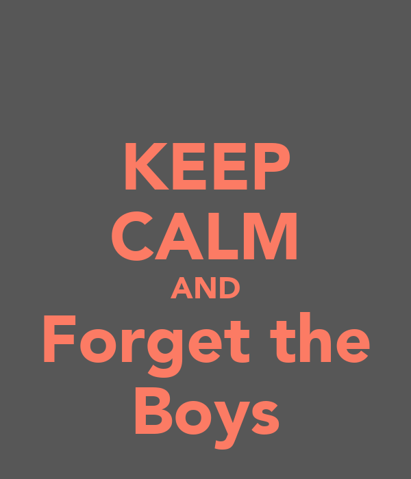 KEEP CALM AND Forget the Boys