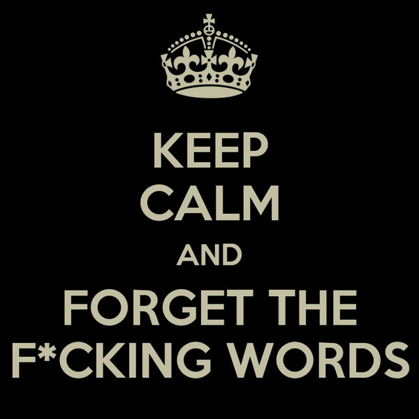 KEEP CALM AND FORGET THE F*CKING WORDS