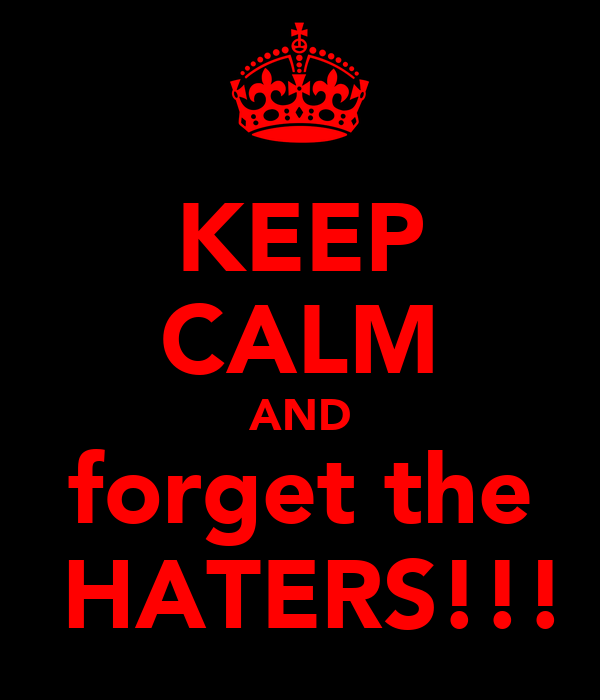 KEEP CALM AND forget the  HATERS!!!