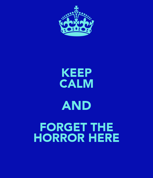 KEEP CALM AND FORGET THE HORROR HERE