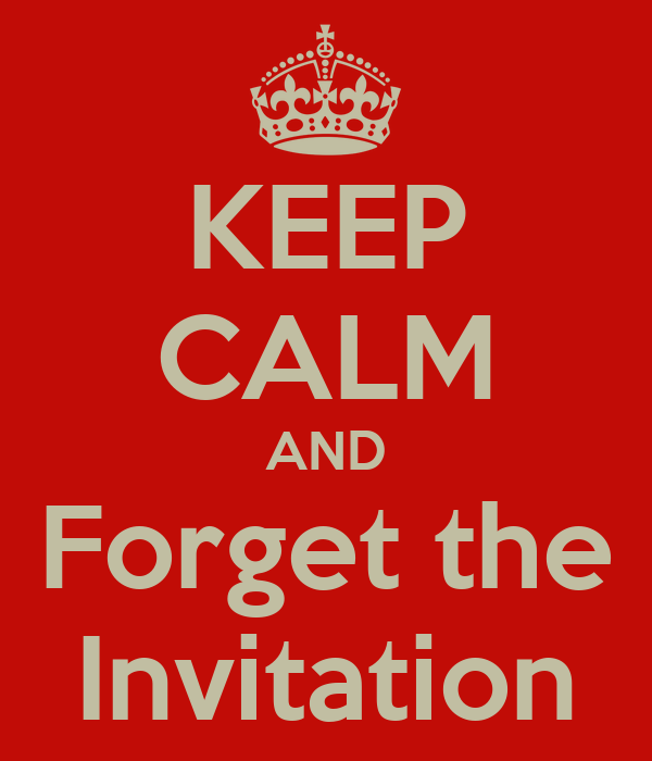KEEP CALM AND Forget the Invitation