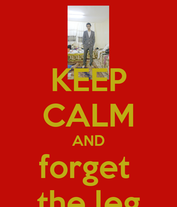 KEEP CALM AND forget  the leg