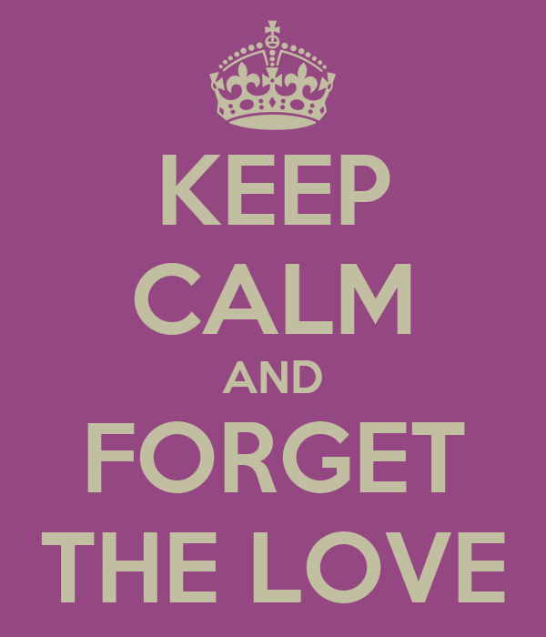 KEEP CALM AND FORGET THELOVE