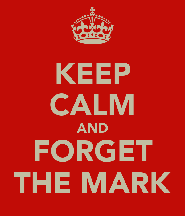 KEEP CALM AND FORGET THE MARK
