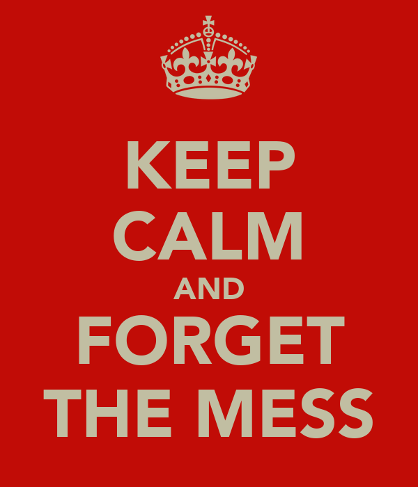 KEEP CALM AND FORGET THE MESS
