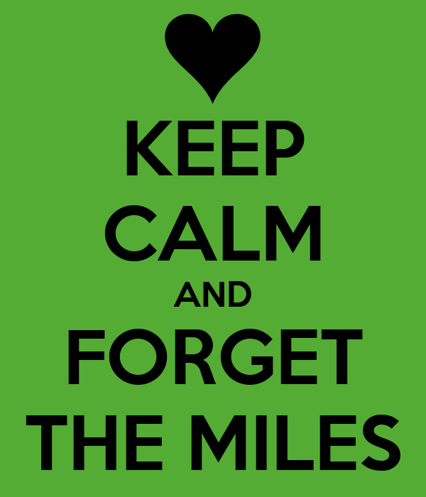 KEEP CALM AND FORGET THE MILES