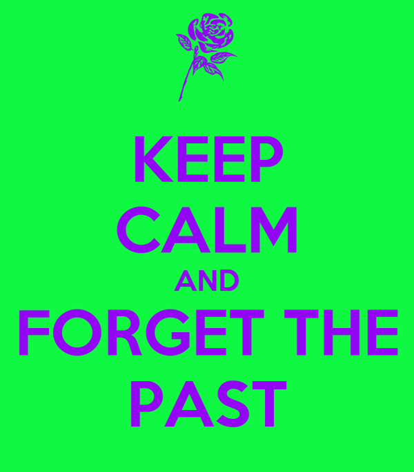 KEEP CALM AND FORGET THE PAST