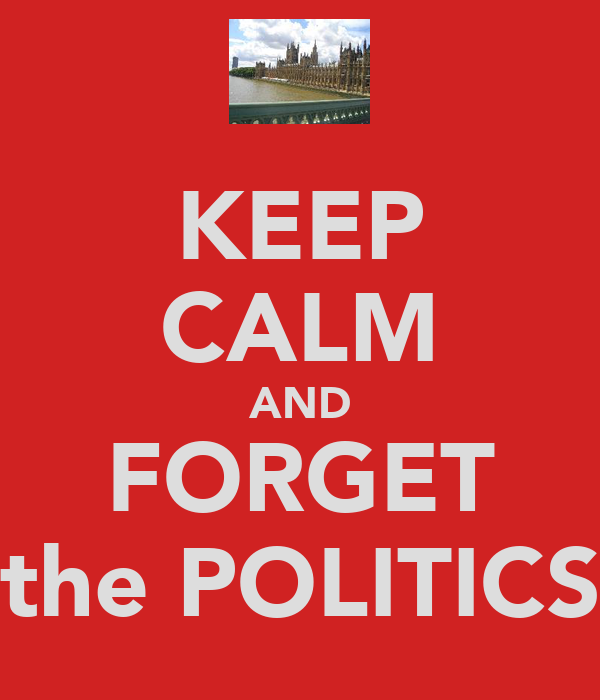 KEEP CALM AND FORGET the POLITICS