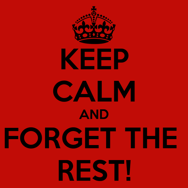 KEEP CALM AND FORGET THE  REST!