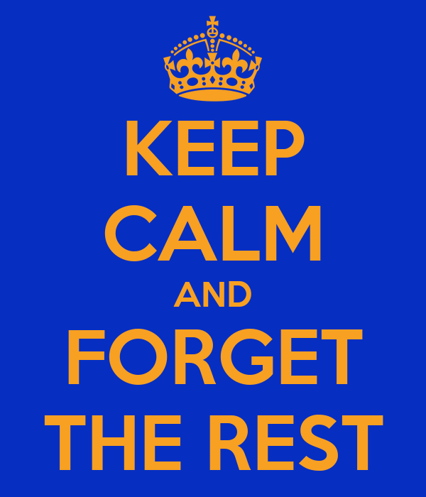 KEEP CALM AND FORGET THE REST