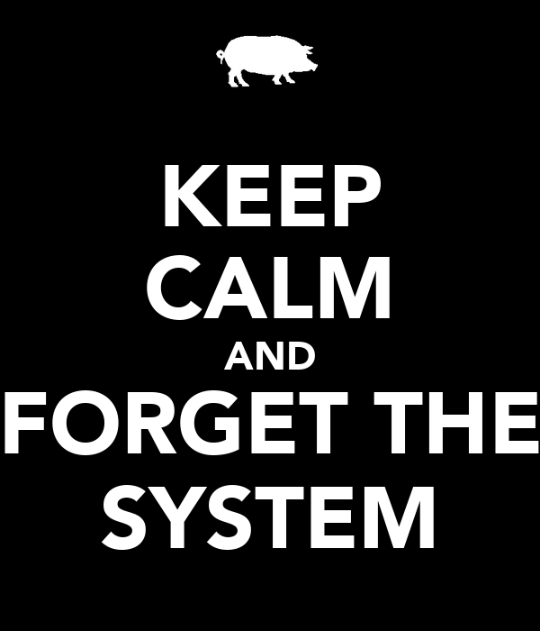 KEEP CALM AND FORGET THE SYSTEM