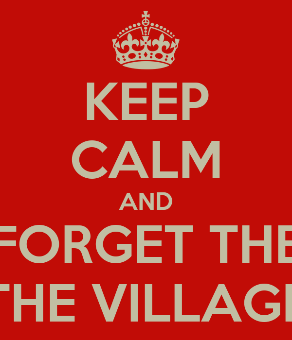 KEEP CALM AND FORGET THE THE VILLAGE