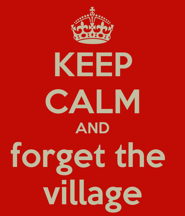 KEEP CALM AND forget the  village