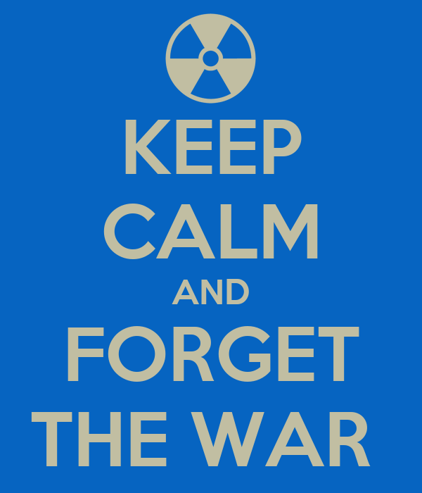 KEEP CALM AND FORGET THE WAR