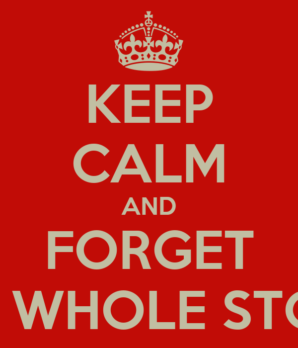 KEEP CALM AND FORGET THE WHOLE STORY