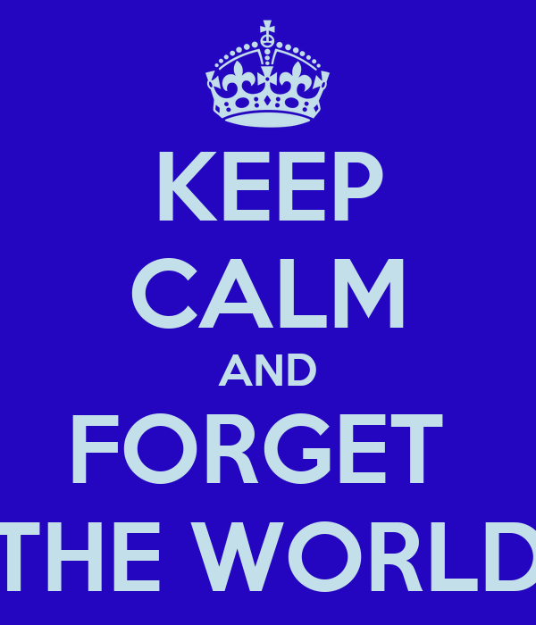 KEEP CALM AND FORGET  THE WORLD