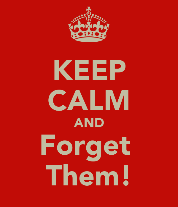 KEEP CALM AND Forget  Them!