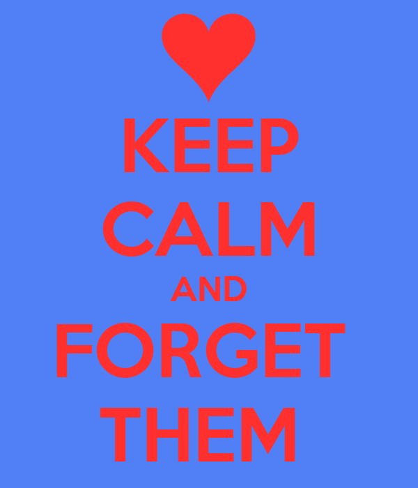 KEEP CALM AND FORGET  THEM